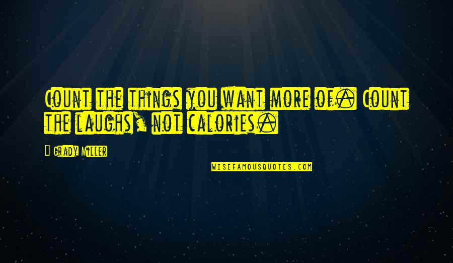 Calories Quotes By Grady Miller: Count the things you want more of. Count