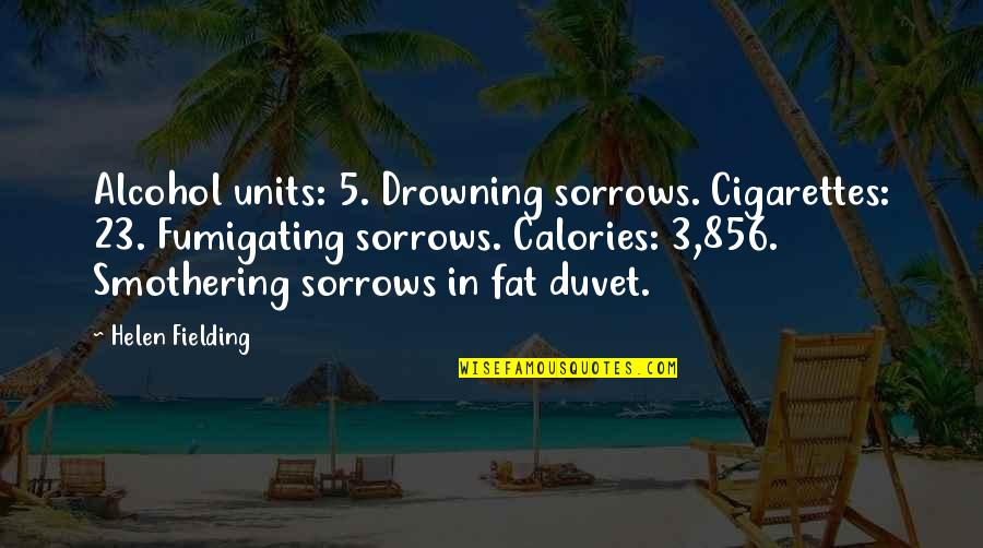 Calories Quotes By Helen Fielding: Alcohol units: 5. Drowning sorrows. Cigarettes: 23. Fumigating