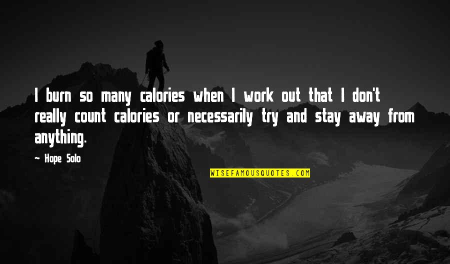 Calories Quotes By Hope Solo: I burn so many calories when I work