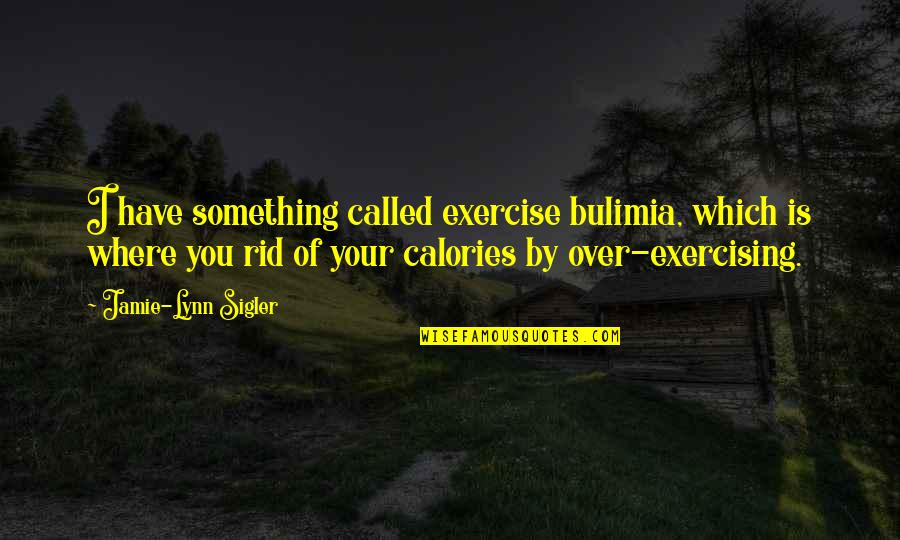 Calories Quotes By Jamie-Lynn Sigler: I have something called exercise bulimia, which is