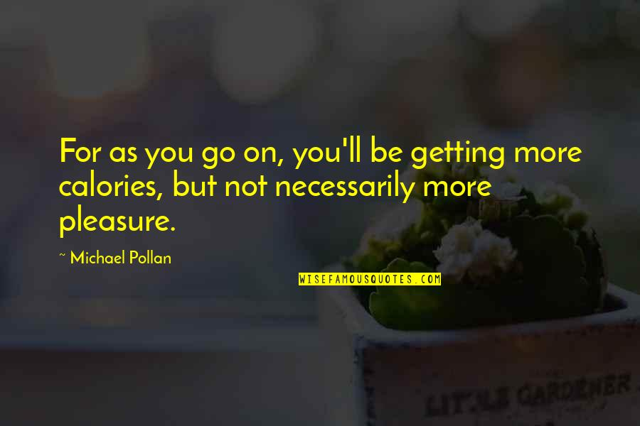 Calories Quotes By Michael Pollan: For as you go on, you'll be getting
