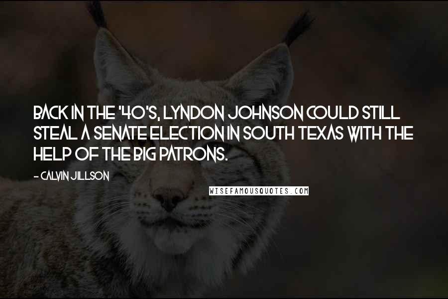 Calvin Jillson quotes: Back in the '40's, Lyndon Johnson could still steal a Senate election in South Texas with the help of the big patrons.