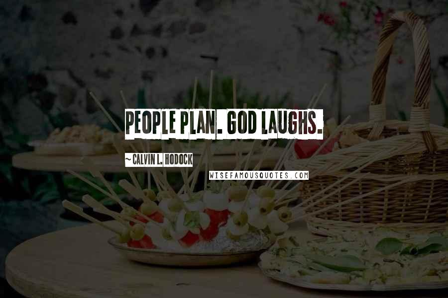 Calvin L. Hodock quotes: People plan. God laughs.