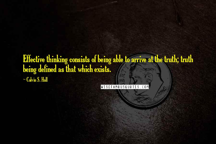 Calvin S. Hall quotes: Effective thinking consists of being able to arrive at the truth; truth being defined as that which exists.