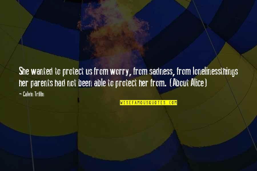 Calvin Trillin About Alice Quotes By Calvin Trillin: She wanted to protect us from worry, from
