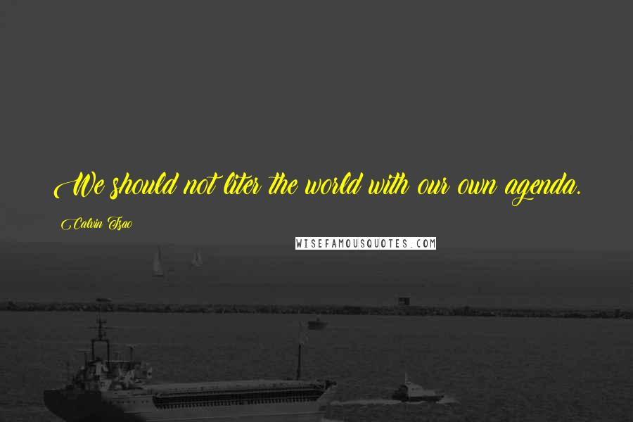 Calvin Tsao quotes: We should not liter the world with our own agenda.