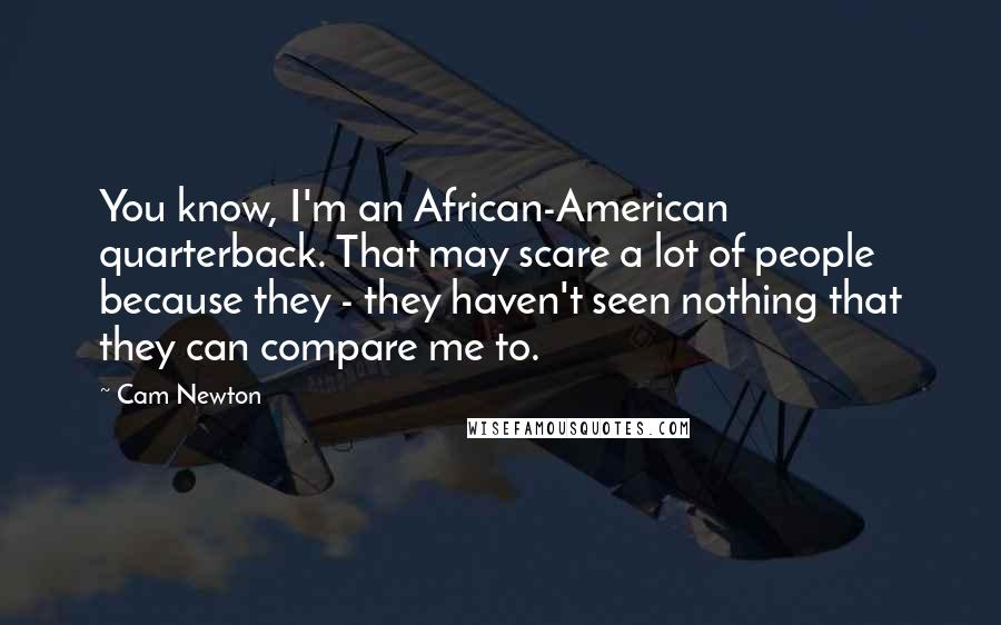 Cam Newton quotes: You know, I'm an African-American quarterback. That may scare a lot of people because they - they haven't seen nothing that they can compare me to.
