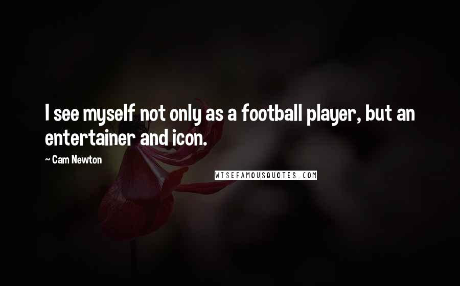 Cam Newton quotes: I see myself not only as a football player, but an entertainer and icon.