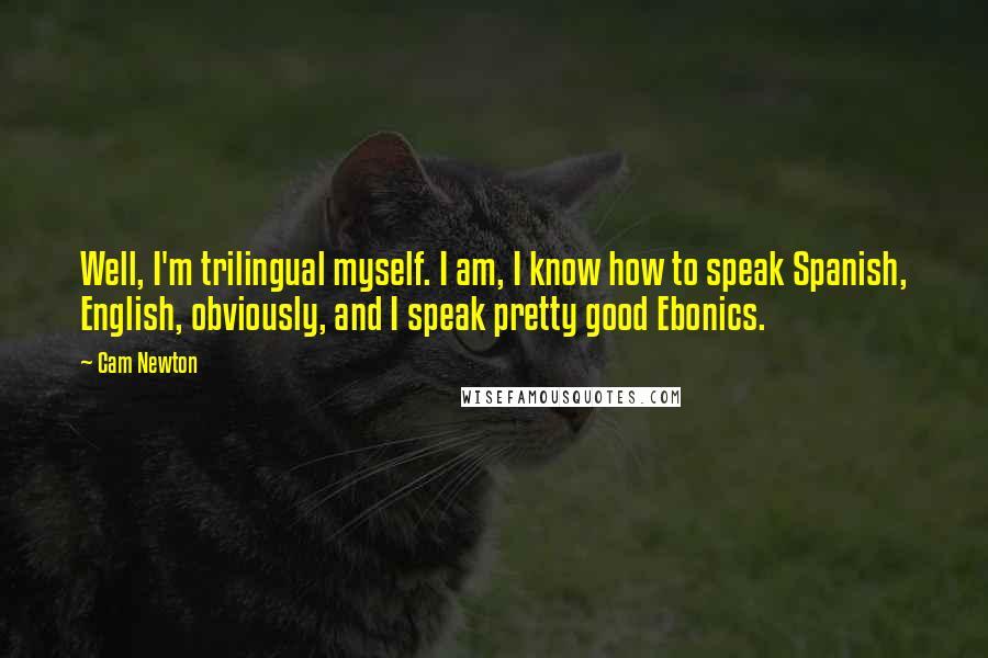 Cam Newton quotes: Well, I'm trilingual myself. I am, I know how to speak Spanish, English, obviously, and I speak pretty good Ebonics.