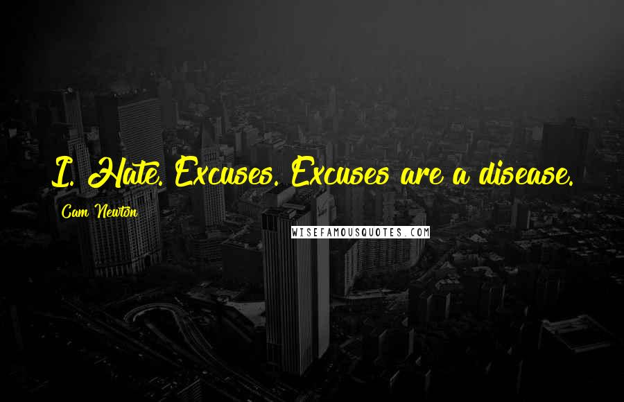Cam Newton quotes: I. Hate. Excuses. Excuses are a disease.