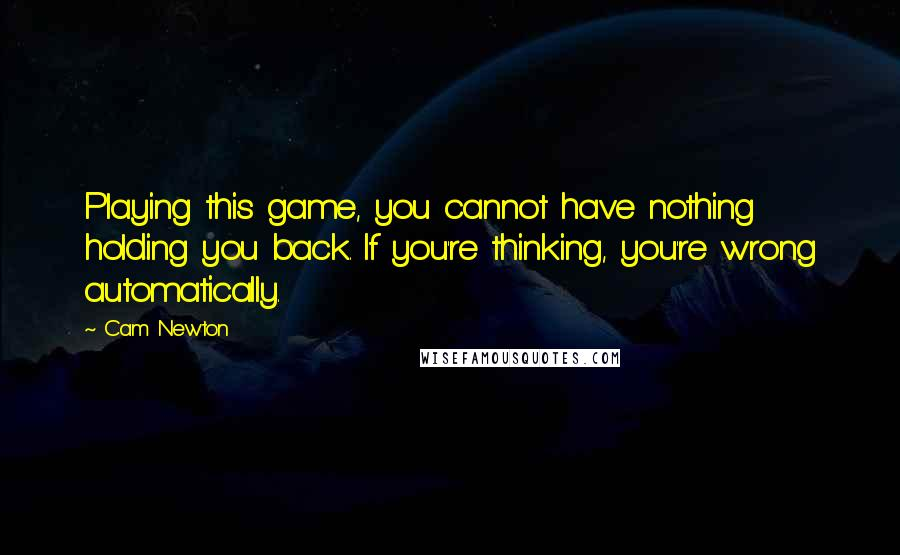 Cam Newton quotes: Playing this game, you cannot have nothing holding you back. If you're thinking, you're wrong automatically.