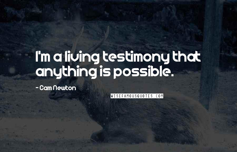 Cam Newton quotes: I'm a living testimony that anything is possible.