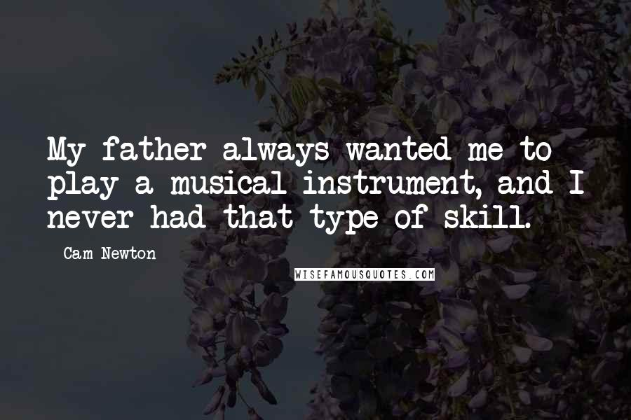 Cam Newton quotes: My father always wanted me to play a musical instrument, and I never had that type of skill.