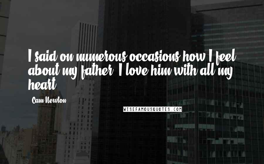 Cam Newton quotes: I said on numerous occasions how I feel about my father. I love him with all my heart.