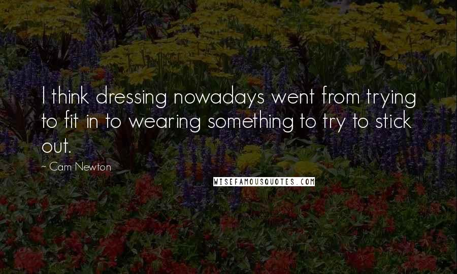 Cam Newton quotes: I think dressing nowadays went from trying to fit in to wearing something to try to stick out.