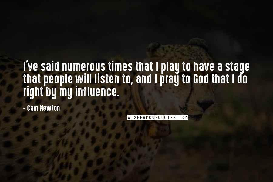 Cam Newton quotes: I've said numerous times that I play to have a stage that people will listen to, and I pray to God that I do right by my influence.