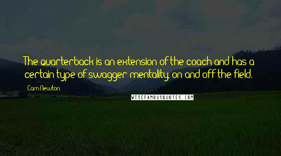 Cam Newton quotes: The quarterback is an extension of the coach and has a certain type of swagger mentality, on and off the field.