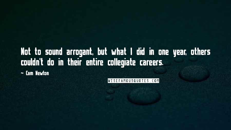 Cam Newton quotes: Not to sound arrogant, but what I did in one year, others couldn't do in their entire collegiate careers.