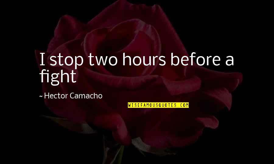 Camacho Quotes By Hector Camacho: I stop two hours before a fight
