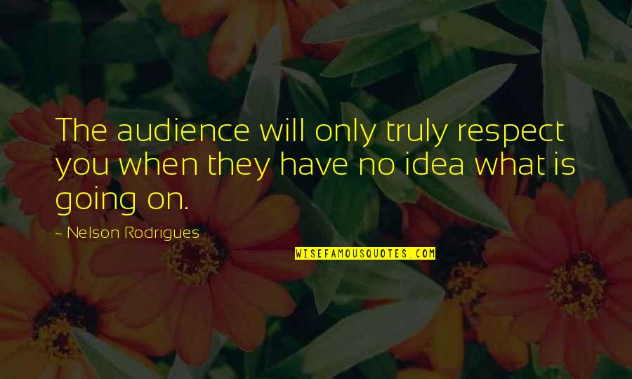 Camaraderie In War Quotes By Nelson Rodrigues: The audience will only truly respect you when