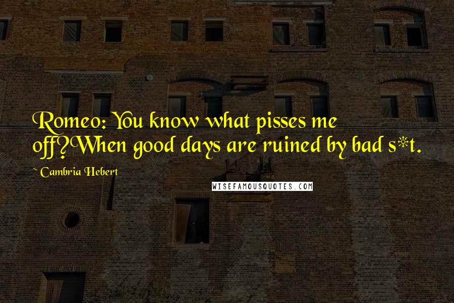 Cambria Hebert quotes: Romeo: You know what pisses me off?When good days are ruined by bad s*t.