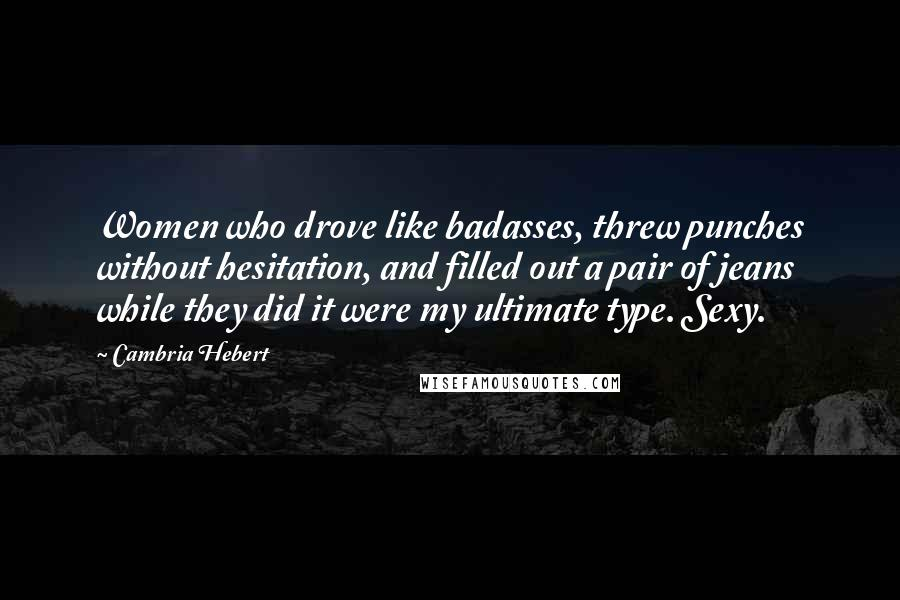 Cambria Hebert quotes: Women who drove like badasses, threw punches without hesitation, and filled out a pair of jeans while they did it were my ultimate type. Sexy.