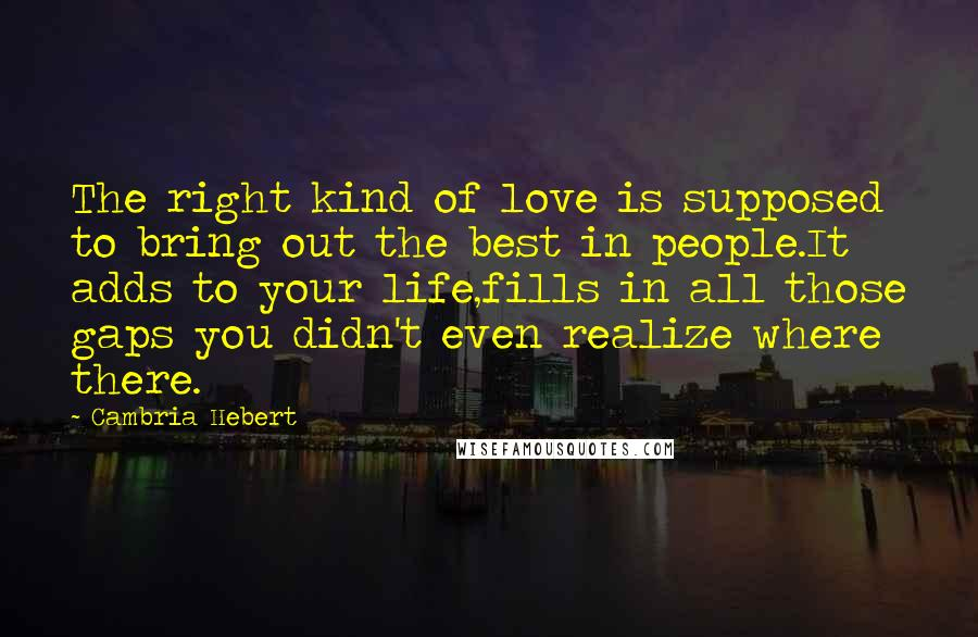 Cambria Hebert quotes: The right kind of love is supposed to bring out the best in people.It adds to your life,fills in all those gaps you didn't even realize where there.