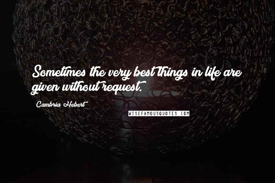 Cambria Hebert quotes: Sometimes the very best things in life are given without request.