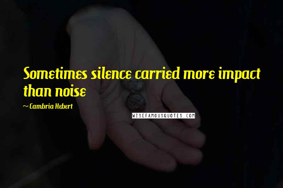Cambria Hebert quotes: Sometimes silence carried more impact than noise