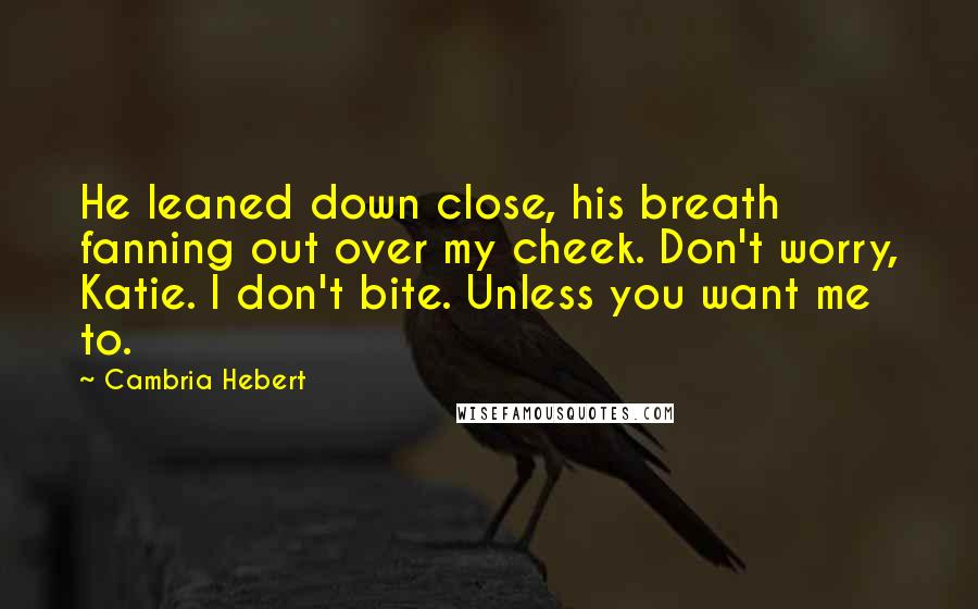 Cambria Hebert quotes: He leaned down close, his breath fanning out over my cheek. Don't worry, Katie. I don't bite. Unless you want me to.