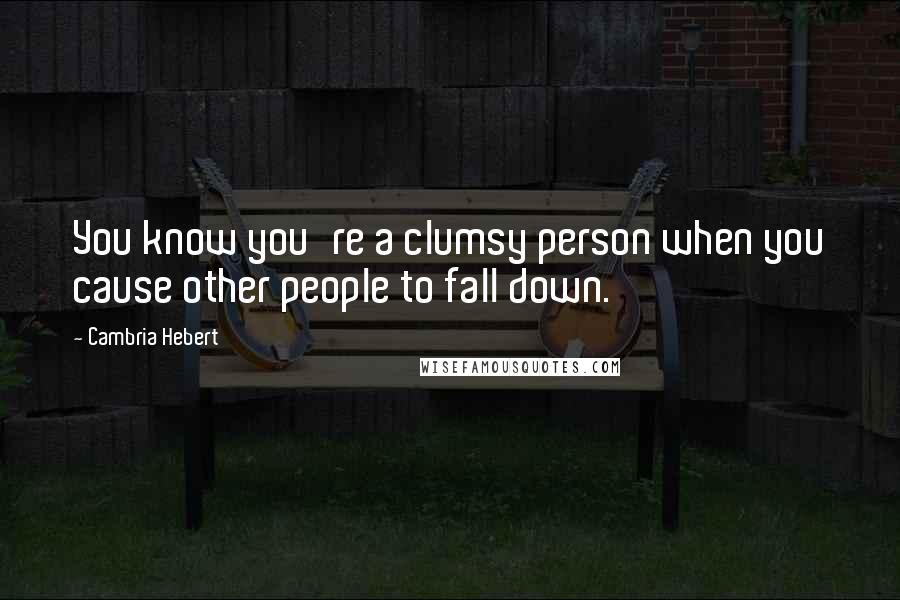 Cambria Hebert quotes: You know you're a clumsy person when you cause other people to fall down.