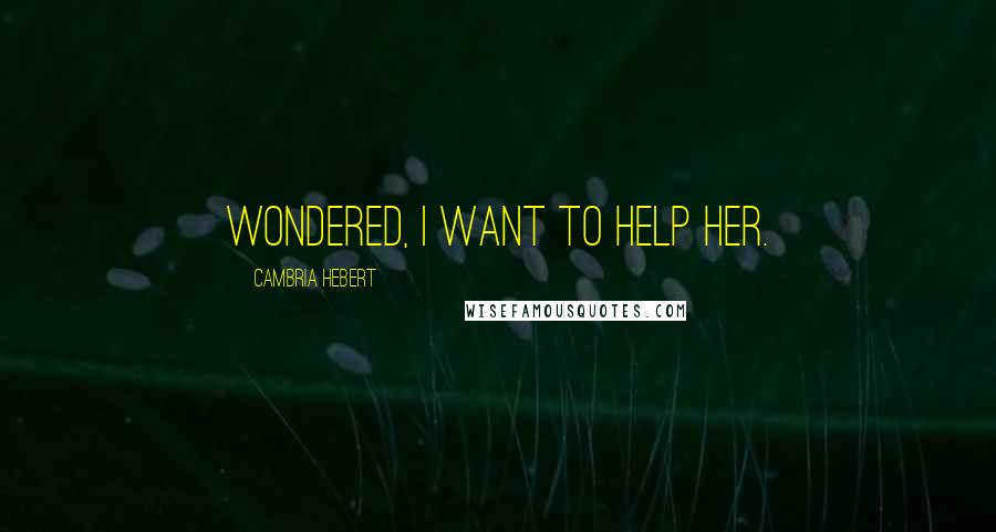 Cambria Hebert quotes: wondered, I want to help her.