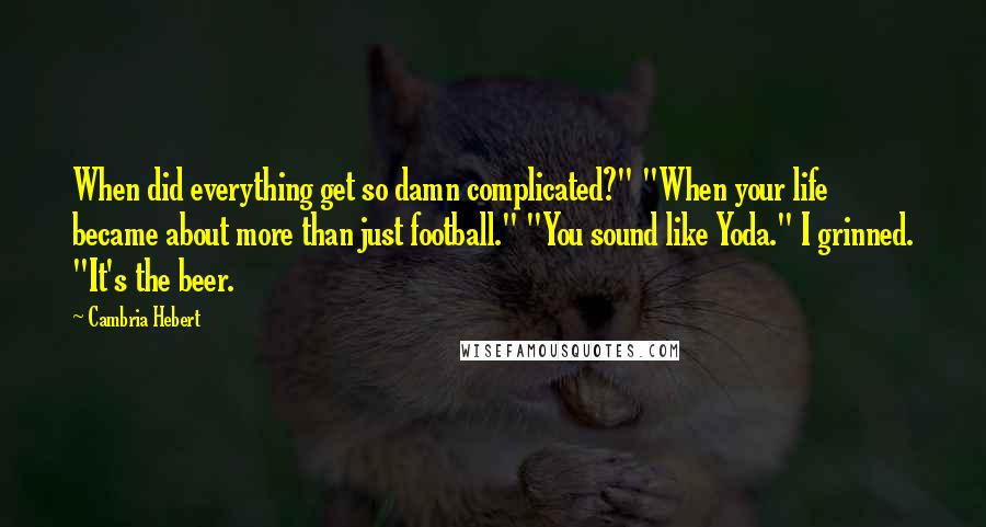 """Cambria Hebert quotes: When did everything get so damn complicated?"""" """"When your life became about more than just football."""" """"You sound like Yoda."""" I grinned. """"It's the beer."""