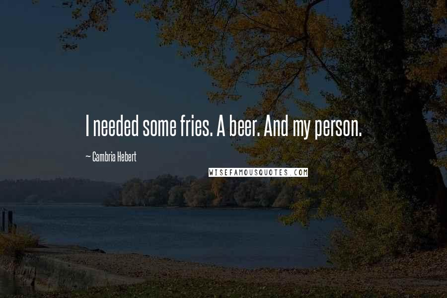 Cambria Hebert quotes: I needed some fries. A beer. And my person.