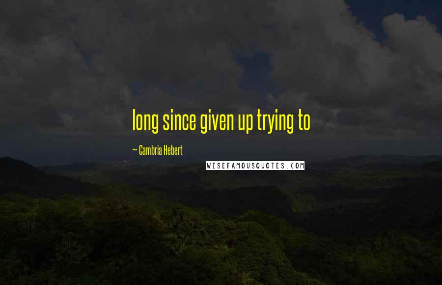 Cambria Hebert quotes: long since given up trying to