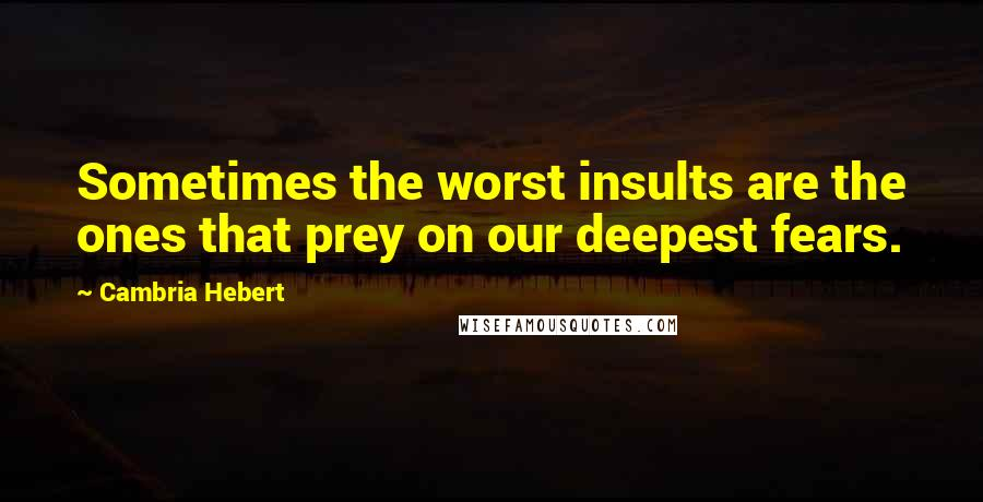 Cambria Hebert quotes: Sometimes the worst insults are the ones that prey on our deepest fears.