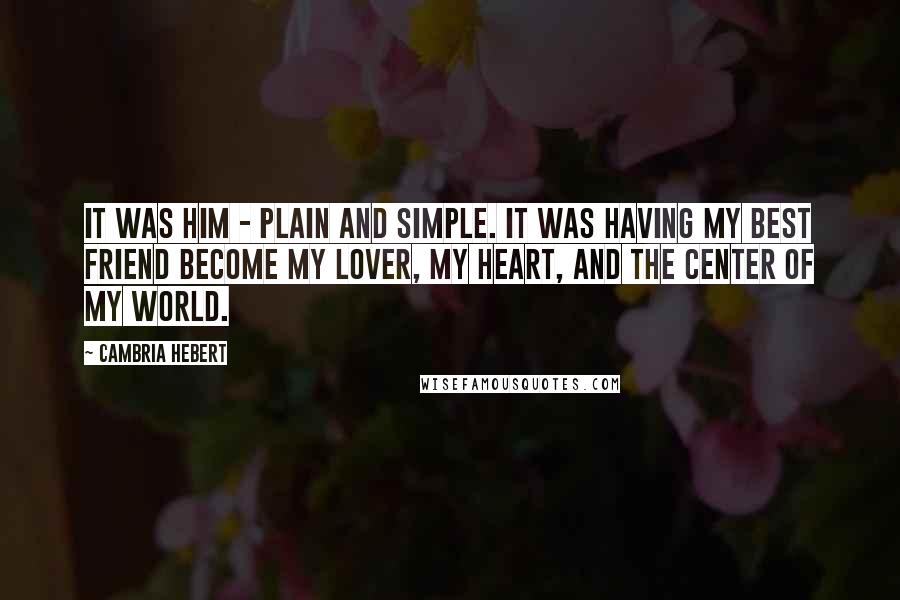 Cambria Hebert quotes: It was him - plain and simple. It was having my best friend become my lover, my heart, and the center of my world.