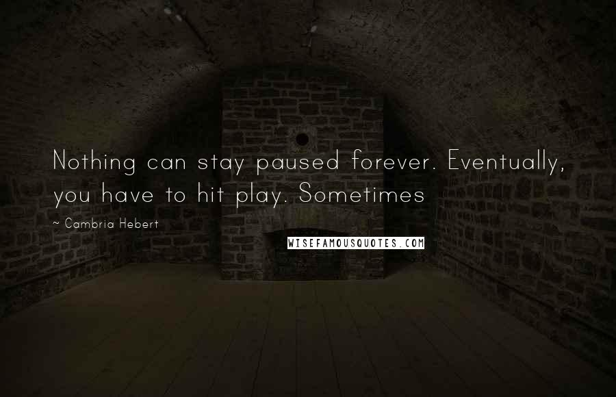 Cambria Hebert quotes: Nothing can stay paused forever. Eventually, you have to hit play. Sometimes