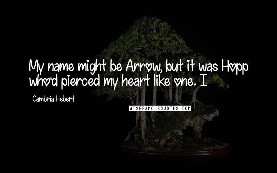 Cambria Hebert quotes: My name might be Arrow, but it was Hopp who'd pierced my heart like one. I