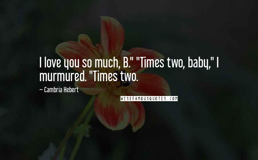"""Cambria Hebert quotes: I love you so much, B."""" """"Times two, baby,"""" I murmured. """"Times two."""