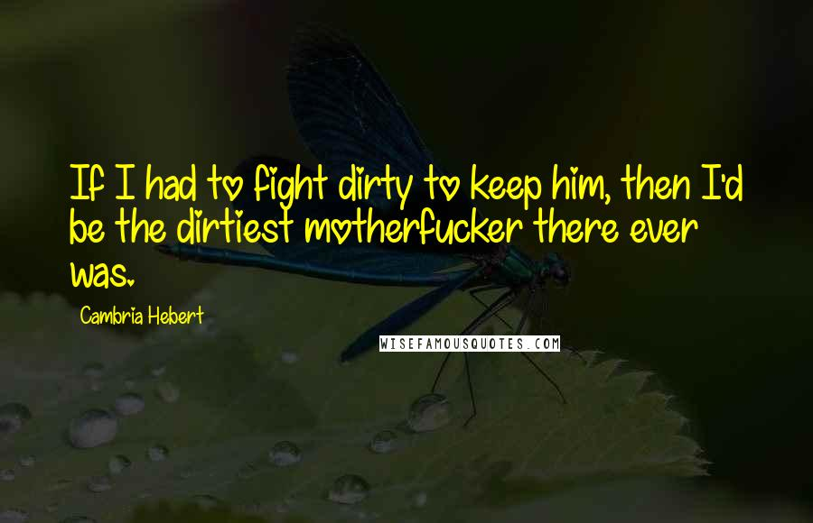 Cambria Hebert quotes: If I had to fight dirty to keep him, then I'd be the dirtiest motherfucker there ever was.