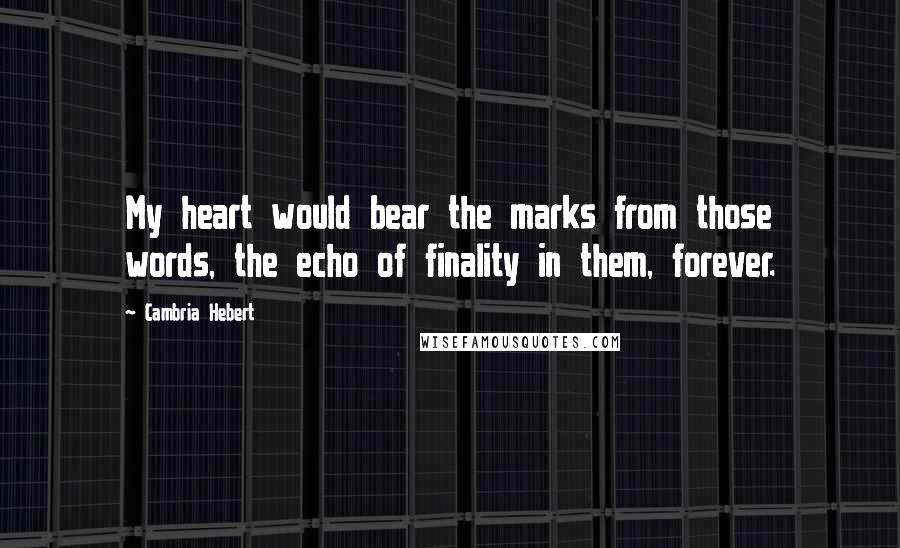 Cambria Hebert quotes: My heart would bear the marks from those words, the echo of finality in them, forever.