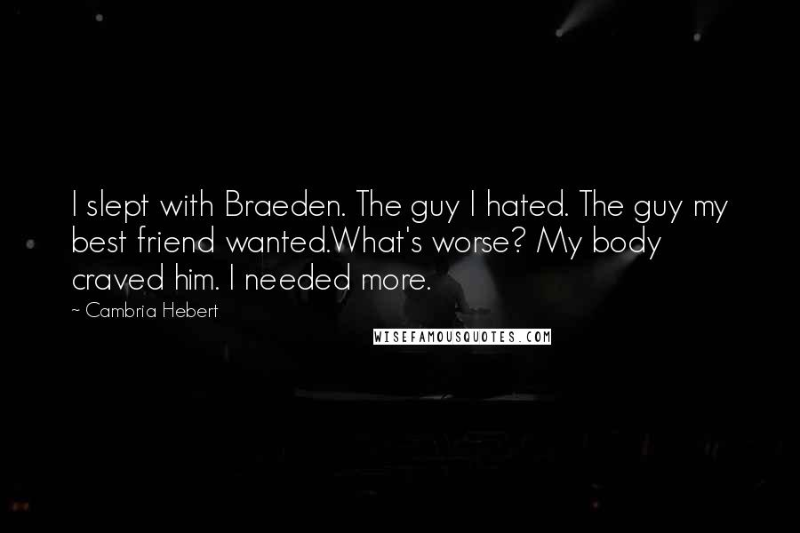 Cambria Hebert quotes: I slept with Braeden. The guy I hated. The guy my best friend wanted.What's worse? My body craved him. I needed more.