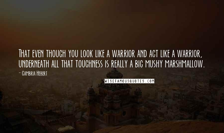 Cambria Hebert quotes: That even though you look like a warrior and act like a warrior, underneath all that toughness is really a big mushy marshmallow.