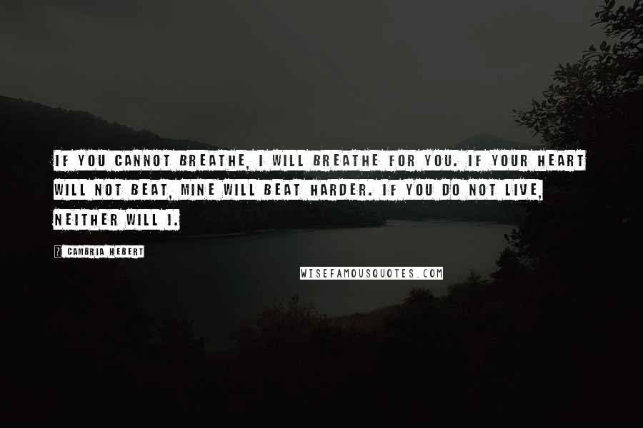 Cambria Hebert quotes: If you cannot breathe, I will breathe for you. If your heart will not beat, mine will beat harder. If you do not live, neither will I.