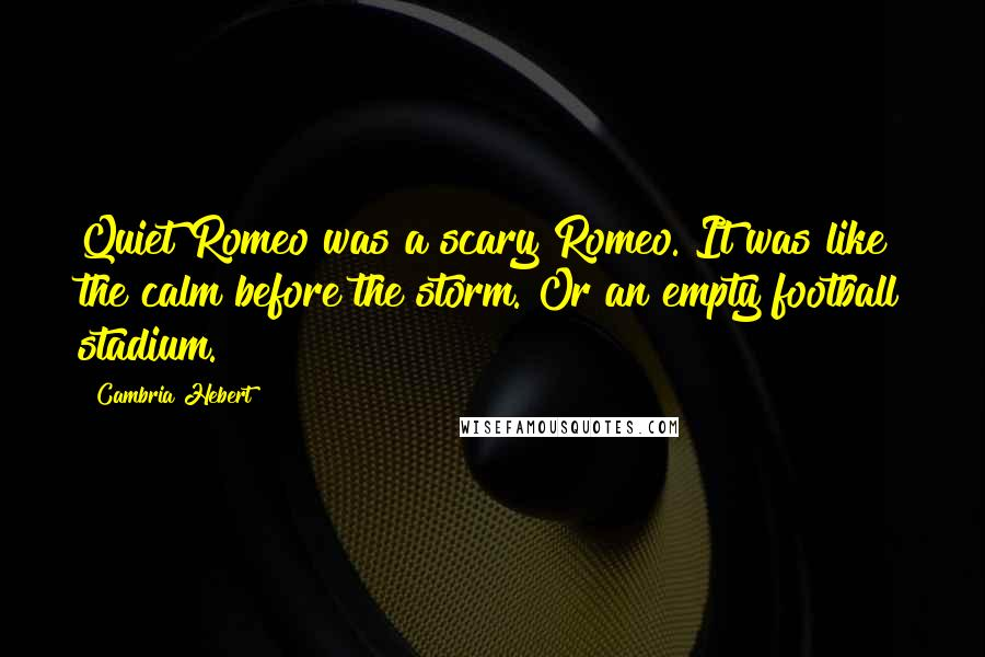 Cambria Hebert quotes: Quiet Romeo was a scary Romeo. It was like the calm before the storm. Or an empty football stadium.