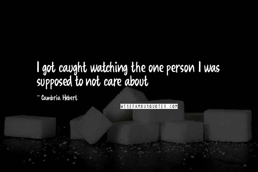 Cambria Hebert quotes: I got caught watching the one person I was supposed to not care about