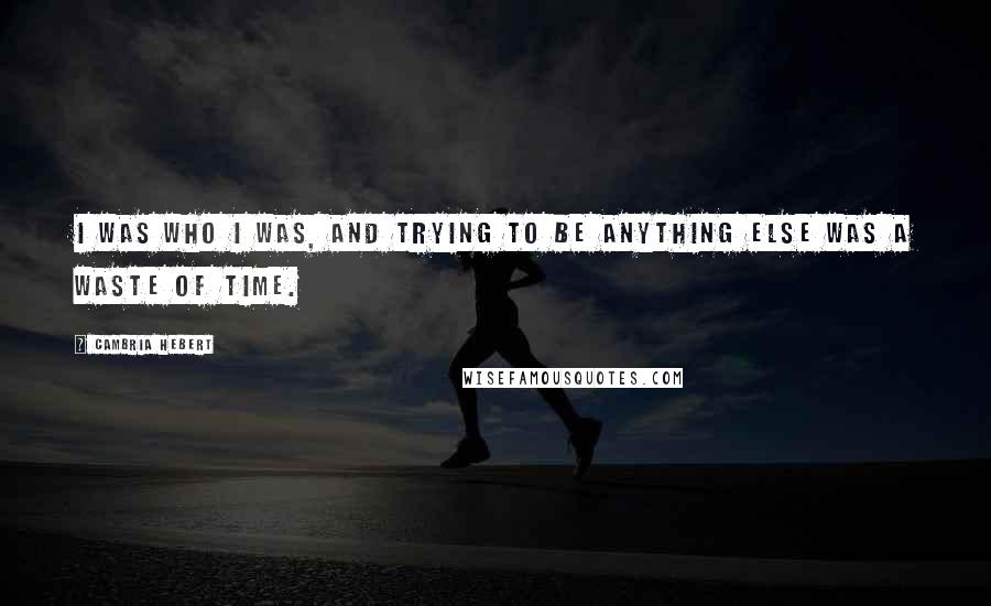 Cambria Hebert quotes: I was who I was, and trying to be anything else was a waste of time.