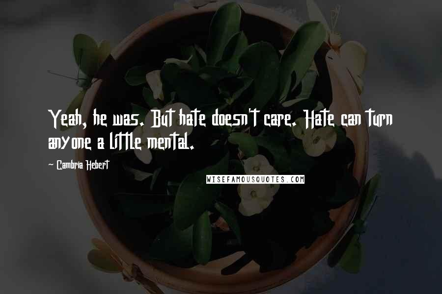 Cambria Hebert quotes: Yeah, he was. But hate doesn't care. Hate can turn anyone a little mental.