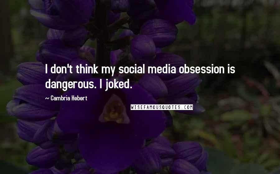 Cambria Hebert quotes: I don't think my social media obsession is dangerous. I joked.